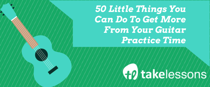 50 Little Things You Can Do To Get More From Your Guitar Practice Time