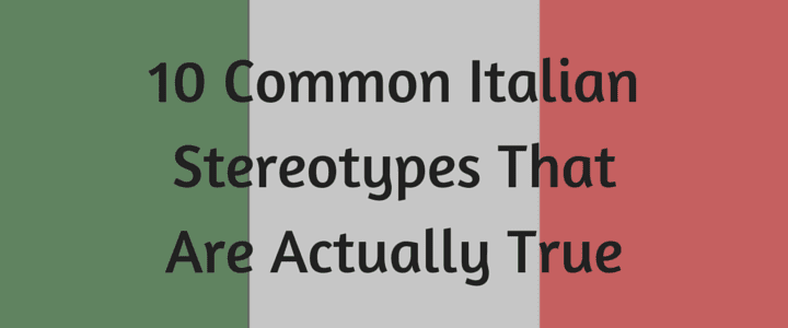 10 Common Italian Stereotypes That Are