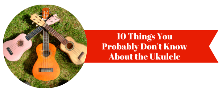 10 Things You Probably Don't Know About the Ukulele