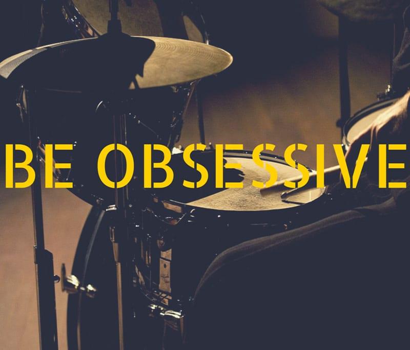 BE OBSESSIVE