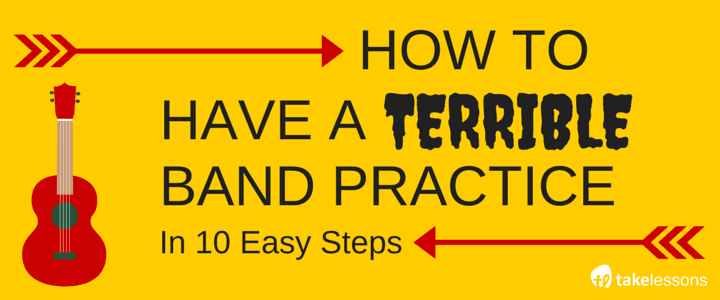 How to Have a Terrible Band Practice in 10 Easy Steps