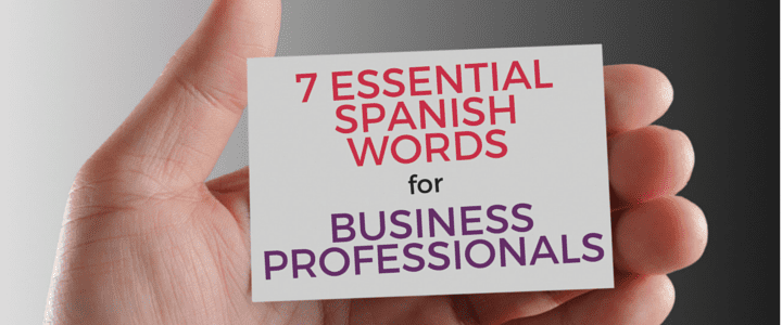 Taking Care of Business: 7 Essential Spanish Words for Business Professionals