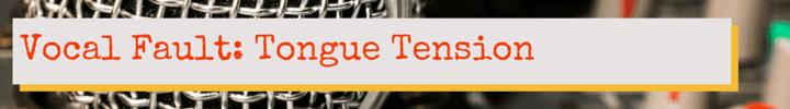Vocal Fault: Tongue Tension