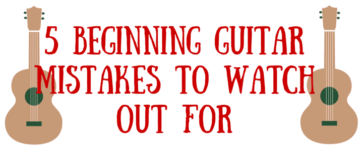 5 Beginning Guitar Mistakes to Watch Out For