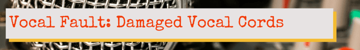 Vocal Fault: Damaged Vocal Cords
