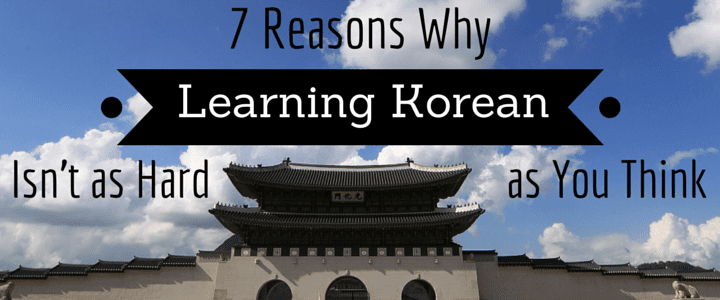 7 Reasons Why Learning Korean Isn't as Hard as You Think