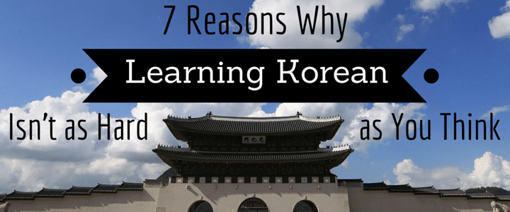 Is learning Korean hard? 7 reasons why it's easy