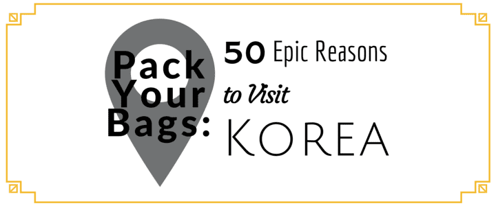 Pack Your Bags: 50 Epic Reasons to Visit Korea