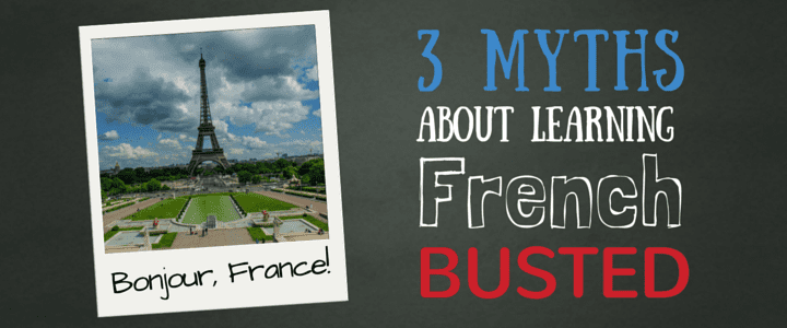 3 Myths About Learning French - BUSTED!
