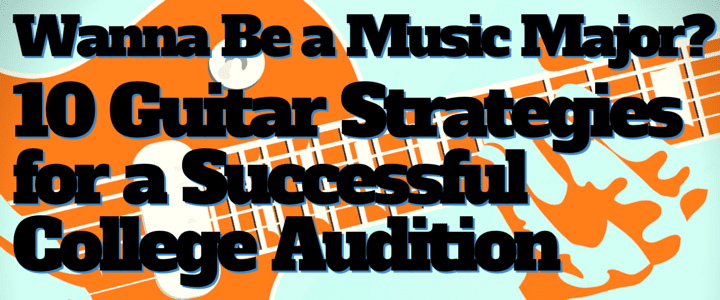 Wanna Be a Music Major? 10 Guitar Strategies for a Successful College Audition