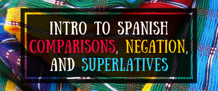 Spanish Grammar: Comparisons, Superlatives, & More