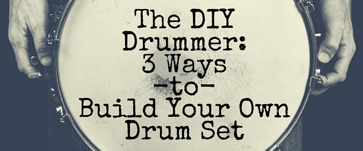The DIY Drummer: 3 Ways to Build Your Own Drum Set