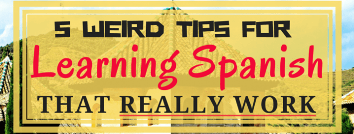 5 Weird Tips for Learning Spanish That Really Work
