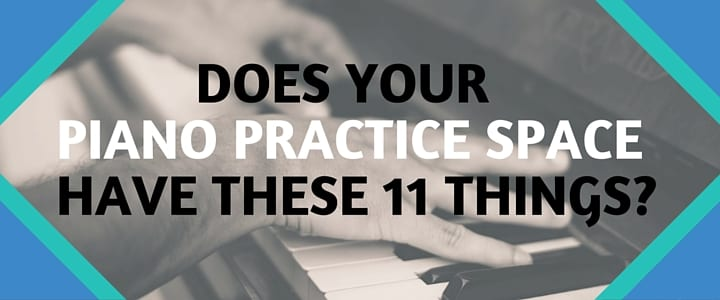 Does Your Piano Practice Space Have These 11 Things?