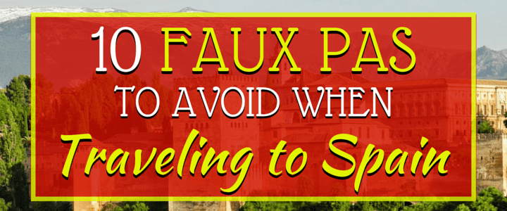 10 Faux Pas To Avoid When Traveling To Spain