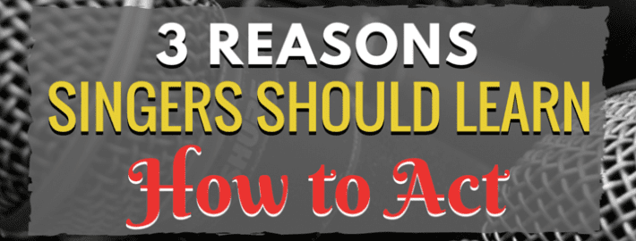3 Reasons Singers Should Learn How to Act