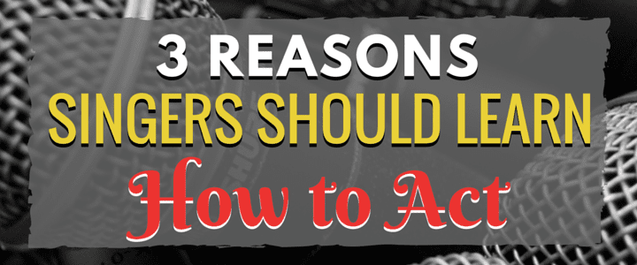 3 Reasons Singers Should Also Learn How to Act