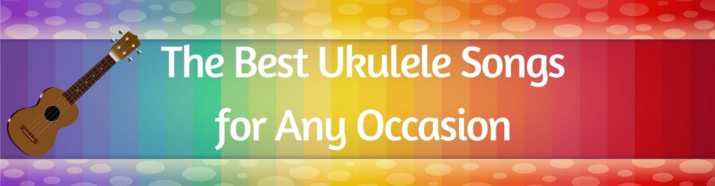 The Best Most Popular Ukulele Songs To Play For Any Occasion