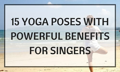 15 Yoga Poses With Powerful Benefits for Singers