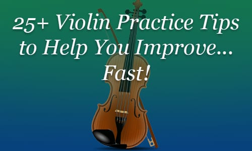25+ Violin Practice Tips to Help You Improve...Fast!