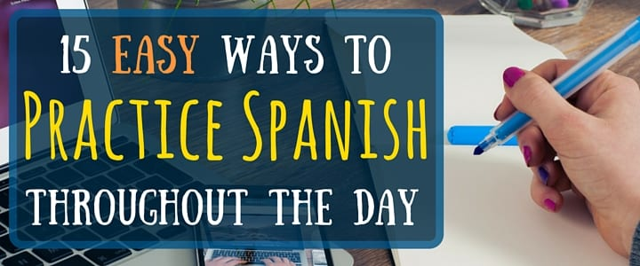 15 Easy Ways to Practice SpanishThroughout the Day