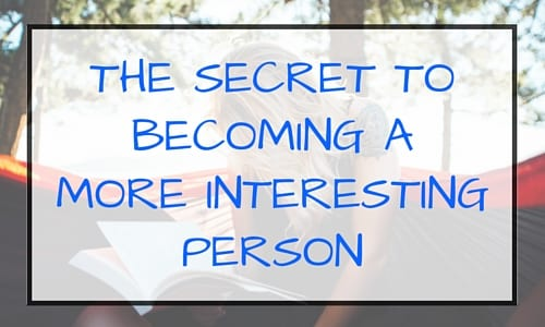 The Secret to Becoming a More Interesting Person