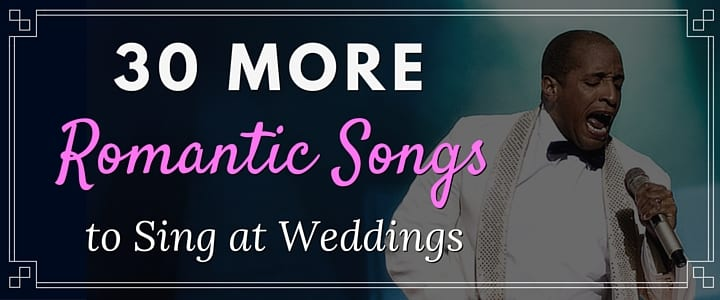 30 MORE Romantic Songs to Sing at Weddings