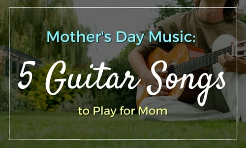 Mother's Day Music: 5 Guitar Songs to Play for Mom