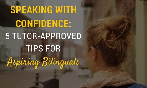 5 Tutor-Approved Tips for Aspiring Bilinguals | Speaking With Confidence