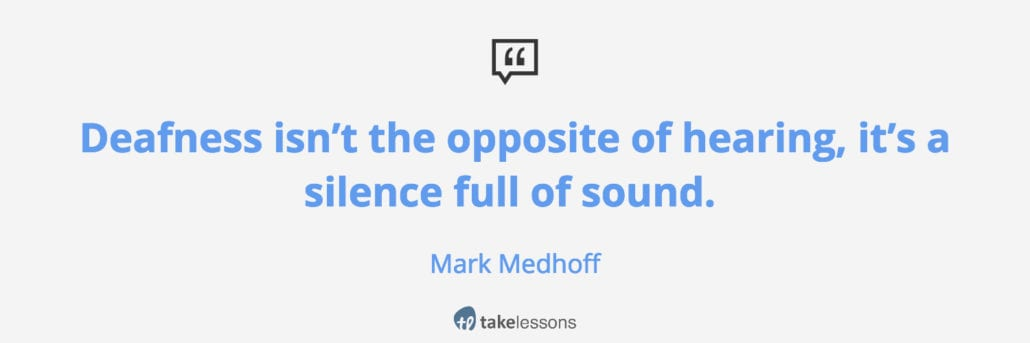 Deaf isn't the opposite of hearing, it's a silence full of sound.