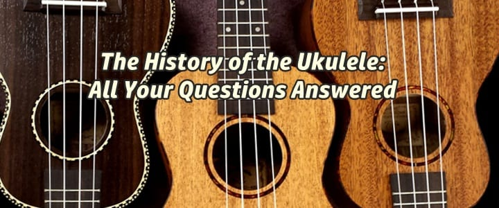 The History of the Ukulele: All Your Questions Answered
