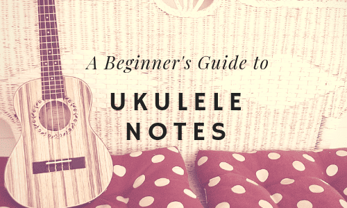 A Beginner's Guide to Ukulele Notes [Charts Included]