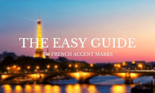 The Easy Guide to French Accent Marks [+ Accent Codes]
